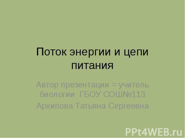 Поток энергии и цепи питания Автор презентации = учитель биологии ГБОУ СОШ№113Архипова Татьяна Сергеевна