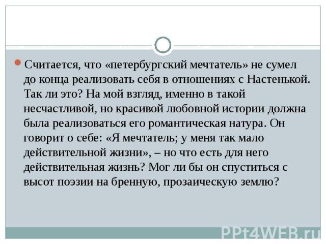 Считается, что «петербургский мечтатель» не сумел до конца реализовать себя в отношениях с Настенькой. Так ли это? На мой взгляд, именно в такой несчастливой, но красивой любовной истории должна была реализоваться его романтическая натура. Он говори…