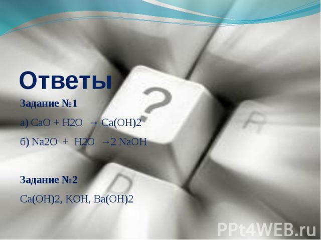 Задание №1а) СaO + H2O → Ca(OH)2б) Na2O + H2O →2 NaOHЗадание №2Ca(OH)2, KOH, Ba(OH)2
