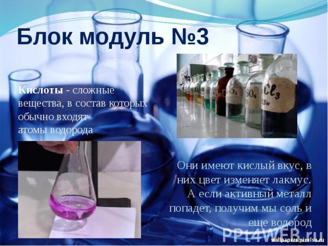 Блок модуль №3Кислоты - сложные вещества, в состав которых обычно входят атомыводорода Они имеют кислый вкус, в них цвет изменяет лакмус. А если активный металл попадет, получим мы соль и еще водород
