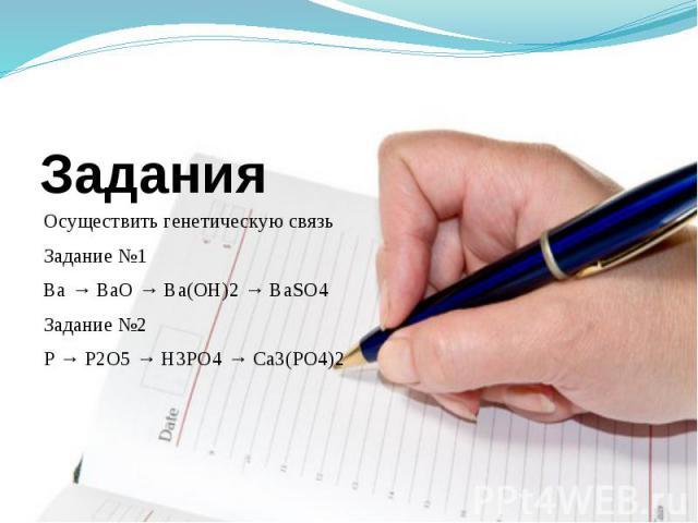 Осуществить генетическую связьЗадание №1Ba → BaO → Ba(OH)2 → BaSO4Задание №2 P → P2O5 → H3PO4 → Ca3(PO4)2