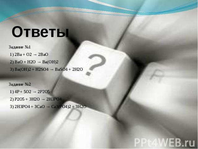 Задание №1 1) 2Ba + O2 → 2BaO 2) BaO + H2O → Ba(OH)2 3) Ba(OH)2 + H2SO4 → BaSO4 + 2H2OЗадание №2 1) 4P + 5O2 → 2P2O5 2) P2O5 + 3H2O → 2H3PO4 3) 2H3PO4 + 3CaO → Ca3(PO4)2 + 3H2O