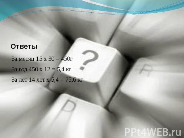 ОтветыЗа месяц 15 х 30 = 450гЗа год 450 х 12 = 5,4 кгЗа лет 14 лет х 5,4 = 75,6 кг