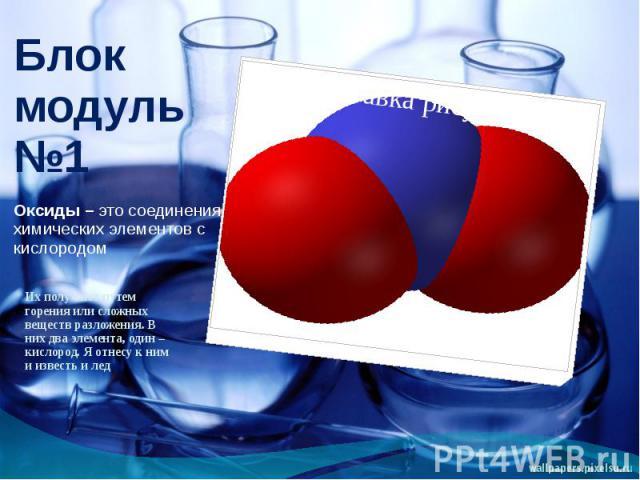 Блок модуль №1Оксиды – это соединения химических элементов с кислородом Их получают путем горения или сложных веществ разложения. В них два элемента, один – кислород. Я отнесу к ним и известь и лед