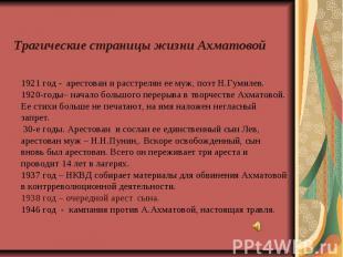 Трагические страницы жизни Ахматовой 1921 год - арестован и расстрелян ее муж, п