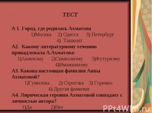 А 1. Город, где родилась Ахматова 1)Москва 2) Одесса 3) Петербург 4) ТашкентА2.