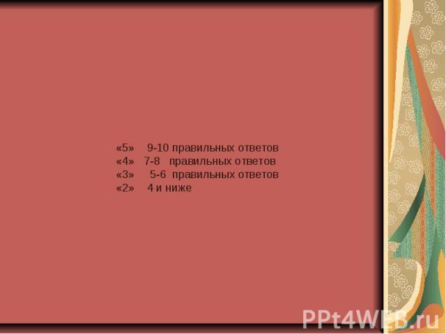 «5» 9-10 правильных ответов«4» 7-8 правильных ответов«3» 5-6 правильных ответов«2» 4 и ниже