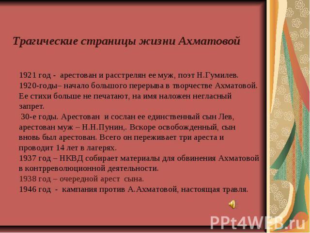 Трагические страницы жизни Ахматовой 1921 год - арестован и расстрелян ее муж, поэт Н.Гумилев. 1920-годы– начало большого перерыва в творчестве Ахматовой. Ее стихи больше не печатают, на имя наложен негласный запрет. 30-е годы. Арестован и сослан ее…