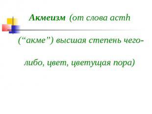 """Акмеизм (от слова acmh (""""акме"""") высшая степень чего-либо, цвет, цветущая пора)"""