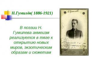 Н.Гумилёв( 1886-1921) В поэзии Н. Гумилеваакмеизм реализуется в тяге к открытию