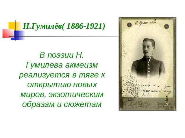 Н.Гумилёв( 1886-1921) В поэзии Н. Гумилеваакмеизм реализуется в тяге к открытию новых миров, экзотическим образам и сюжетам