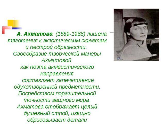 А. Ахматова (1889-1966) лишена тяготения к экзотическим сюжетам и пестрой образности. Своеобразие творческой манеры Ахматовой как поэта акмеистического направления составляет запечатление одухотворенной предметности. Посредством поразительно…