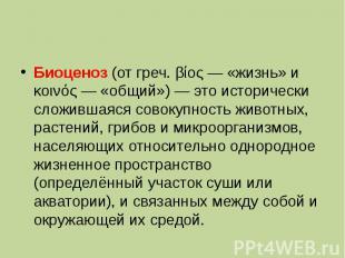 Биоценоз (от греч. βίος — «жизнь» и κοινός — «общий») — это исторически сложивша