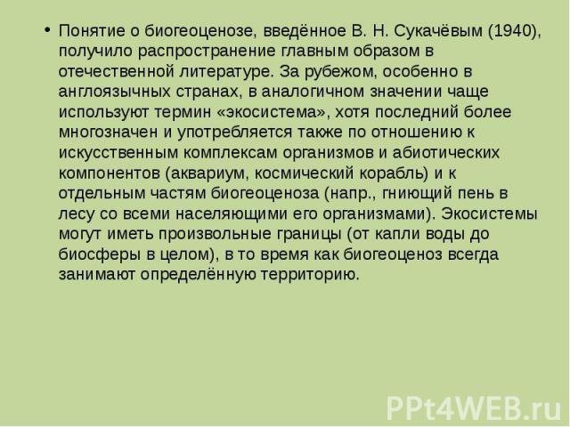 Понятие о биогеоценозе, введённое В. Н. Сукачёвым (1940), получило распространение главным образом в отечественной литературе. За рубежом, особенно в англоязычных странах, в аналогичном значении чаще используют термин «экосистема», хотя последний бо…
