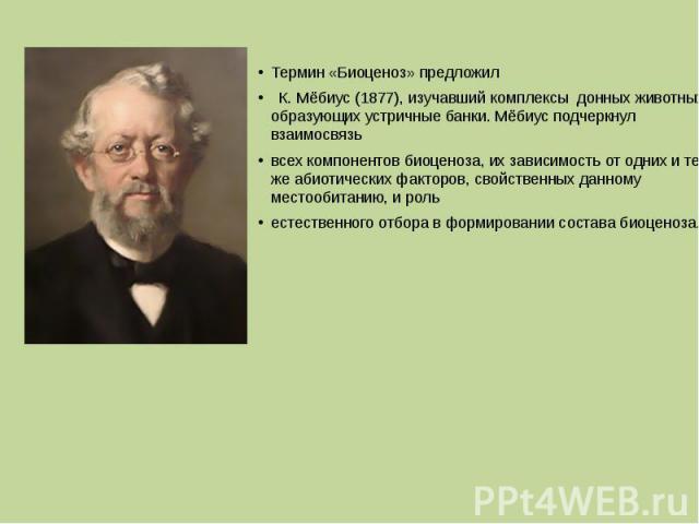Термин «Биоценоз» предложил К. Мёбиус (1877), изучавший комплексы донных животных, образующих устричные банки. Мёбиус подчеркнул взаимосвязь всех компонентов биоценоза, их зависимость от одних и тех же абиотических факторов, свойственных данному мес…