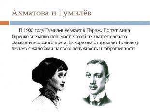 Ахматова и Гумилёв В 1906 году Гумилев уезжает в Париж.Но тут Анна Горенко внез