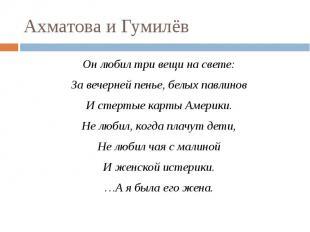 Ахматова и Гумилёв Он любил три вещи на свете:За вечерней пенье, белых павлиновИ