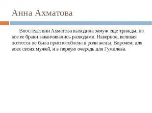 Анна Ахматова Впоследствии Ахматова выходила замуж еще трижды, но все ее браки з