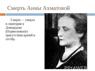 Смерть Анны Ахматовой5 марта — умерла в санатории в Домодедове (Подмосковье) в п