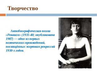 Творчество Автобиографическая поэма «Реквием» (1935-40; опубликована 1987) — одн