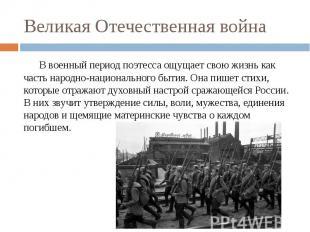 Великая Отечественная война В военный период поэтесса ощущает свою жизнь как час