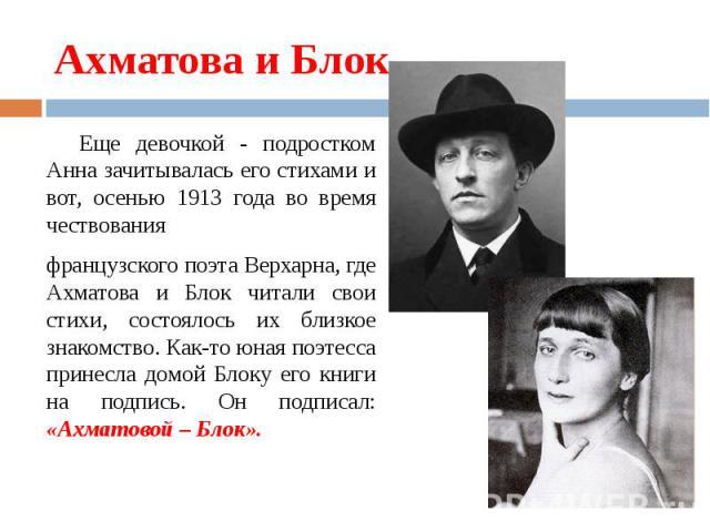 Ахматова и Блок Еще девочкой - подростком Анна зачитывалась его стихами и вот, осенью 1913 года во время чествованияфранцузского поэта Верхарна, где Ахматова и Блок читали свои стихи, состоялось их близкое знакомство. Как-то юная поэтесса принесла д…