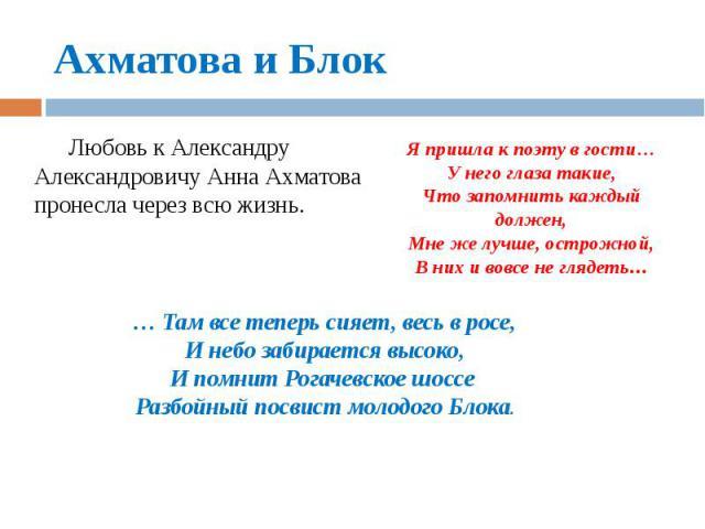 Ахматова и Блок Любовь к Александру Александровичу Анна Ахматова пронесла через всю жизнь. Я пришла к поэту в гости…У него глаза такие,Что запомнить каждый должен,Мне же лучше, острожной,В них и вовсе не глядеть… … Там все теперь сияет, весь в росе,…