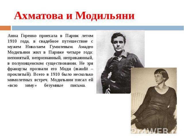 Ахматова и Модильяни Анна Горенко приехала в Париж летом 1910 года, в свадебное путешествие с мужем Николаем Гумилевым. Амадео Модильяни жил в Париже четыре года: непонятый, непризнанный, неприкаянный, в полунищенском существовании. Не зря французы …