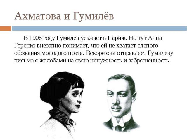 Ахматова и Гумилёв В 1906 году Гумилев уезжает в Париж.Но тут Анна Горенко внезапно понимает, что ей не хватает слепого обожания молодого поэта. Вскоре она отправляет Гумилеву письмо с жалобами на свою ненужность и заброшенность.