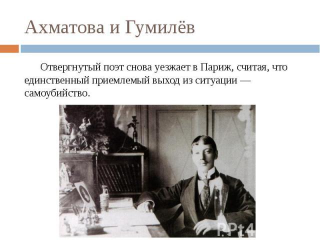 Ахматова и Гумилёв Отвергнутый поэт снова уезжает в Париж, считая, что единственный приемлемый выход из ситуации — самоубийство.