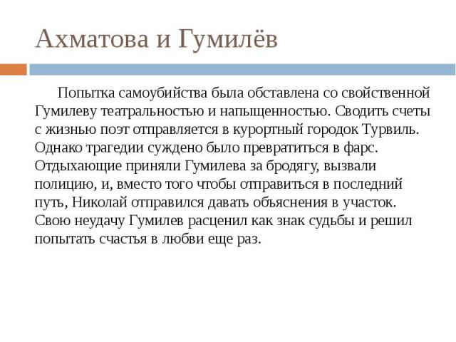 Ахматова и Гумилёв Попытка самоубийства была обставлена со свойственной Гумилеву театральностью и напыщенностью. Сводить счеты с жизнью поэт отправляется в курортный городок Турвиль. Однако трагедии суждено было превратиться в фарс. Отдыхающие приня…