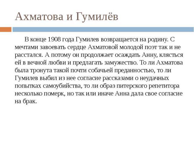 Ахматова и Гумилёв В конце 1908 года Гумилев возвращается на родину. С мечтами завоевать сердце Ахматовой молодой поэт так и не расстался. А потому он продолжает осаждать Анну, клясться ей в вечной любви и предлагать замужество. То ли Ахматова была …
