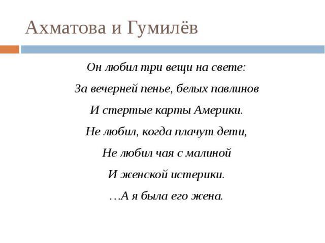 Ахматова и Гумилёв Он любил три вещи на свете:За вечерней пенье, белых павлиновИ стертые карты Америки.Не любил, когда плачут дети,Не любил чая с малинойИ женской истерики.…А я была его жена.