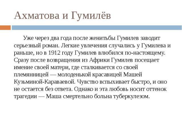 Ахматова и Гумилёв Уже через два года после женитьбы Гумилев заводит серьезный роман. Легкие увлечения случались у Гумилева и раньше, но в 1912 году Гумилев влюбился по-настоящему. Сразу после возвращения из Африки Гумилев посещает имение своей мате…