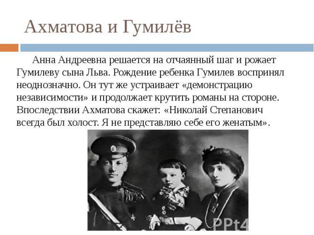 Ахматова и Гумилёв Анна Андреевна решается на отчаянный шаг и рожает Гумилеву сына Льва. Рождение ребенка Гумилев воспринял неоднозначно. Он тут же устраивает «демонстрацию независимости» и продолжает крутить романы на стороне. Впоследствии Ахматова…