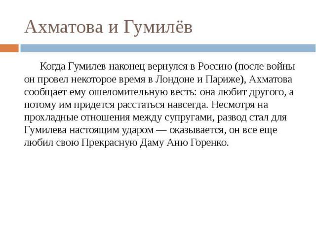 Ахматова и Гумилёв Когда Гумилев наконец вернулся в Россию (после войны он провел некоторое время в Лондоне и Париже), Ахматова сообщает ему ошеломительную весть: она любит другого, а потому им придется расстаться навсегда. Несмотря на прохладные от…