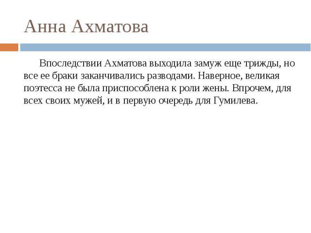 Анна Ахматова Впоследствии Ахматова выходила замуж еще трижды, но все ее браки заканчивались разводами. Наверное, великая поэтесса не была приспособлена к роли жены. Впрочем, для всех своих мужей, и в первую очередь для Гумилева.