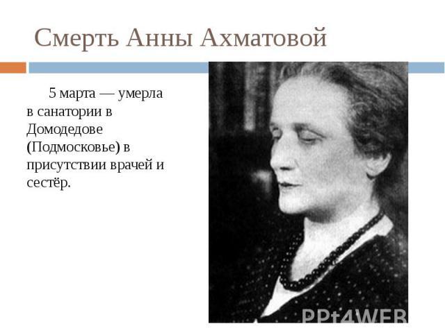 Смерть Анны Ахматовой5 марта — умерла в санатории в Домодедове (Подмосковье) в присутствии врачей и сестёр.