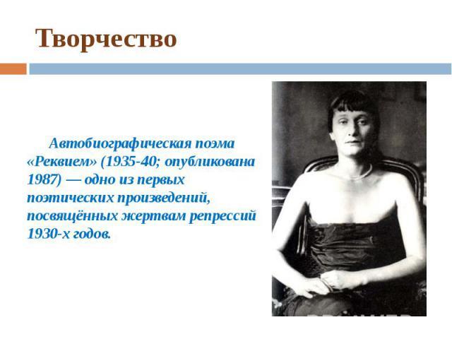 Творчество Автобиографическая поэма «Реквием» (1935-40; опубликована 1987) — одно из первых поэтических произведений, посвящённых жертвам репрессий 1930-х годов.
