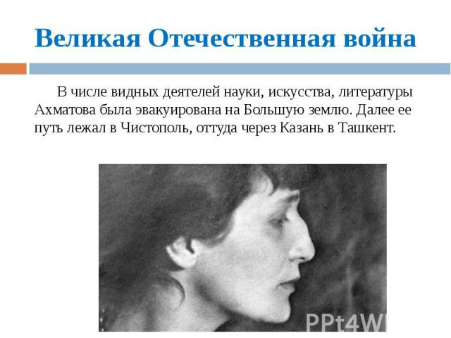 Великая Отечественная война В числе видных деятелей науки, искусства, литературы Ахматова была эвакуирована на Большую землю. Далее ее путь лежал в Чистополь, оттуда через Казань в Ташкент.