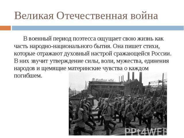 Великая Отечественная война В военный период поэтесса ощущает свою жизнь как часть народно-национального бытия. Она пишет стихи, которые отражают духовный настрой сражающейся России. В них звучит утверждение силы, воли, мужества, единения народов и …