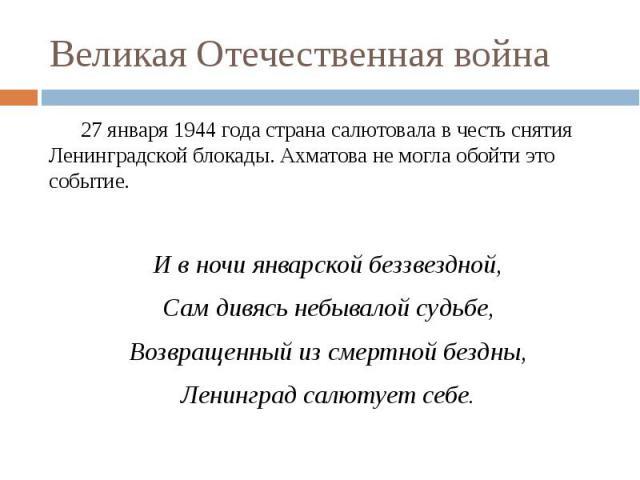 Великая Отечественная война 27 января 1944 года страна салютовала в честь снятия Ленинградской блокады. Ахматова не могла обойти это событие.И в ночи январской беззвездной,Сам дивясь небывалой судьбе,Возвращенный из смертной бездны,Ленинград салютуе…
