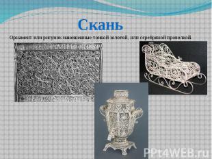 Скань Орнамент или рисунок наношенные тонкой золотой, или серебряной проволкой.