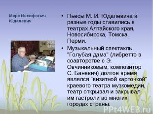 Марк Иосифович Юдалевич Пьесы М. И. Юдалевича в разные годы ставились в театрах