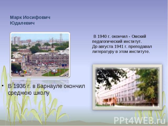 Марк Иосифович Юдалевич В 1936 г. в Барнауле окончил среднюю школу В 1940 г. окончил - Омский педагогический институт. До августа 1941 г. преподавал литературу в этом институте.