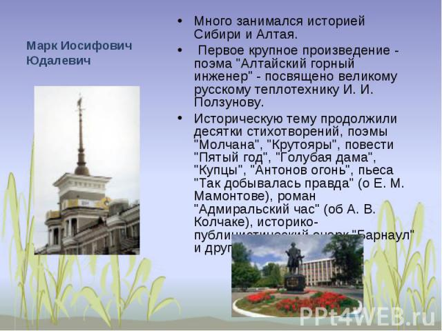Марк Иосифович Юдалевич Много занимался историей Сибири и Алтая. Первое крупное произведение - поэма
