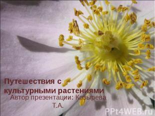 Путешествия с культурными растениями Автор презентации: Козырева Т.А.