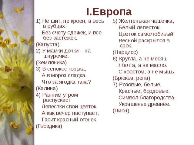 I.Европа 1) Не шит, не кроен, а весь в рубцах: Без счету одежек, и все без застежек. (Капуста)2) У мамки дочки – на шнурочке. (Земляника)3) В сенокос горька, А в мороз сладка. Что за ягодка така?(Калина)4) Ранним утром распускает Лепестки свои цвето…