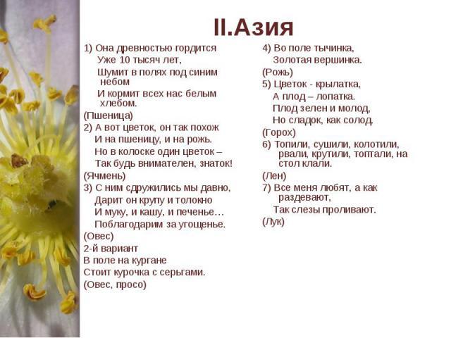 II.Азия 1) Она древностью гордится Уже 10 тысяч лет, Шумит в полях под синим небом И кормит всех нас белым хлебом.(Пшеница)2) А вот цветок, он так похож И на пшеницу, и на рожь. Но в колоске один цветок – Так будь внимателен, знаток!(Ячмень)3) С ним…