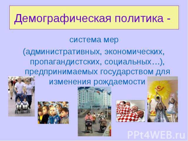 Демографическая политика - система мер(административных, экономических, пропагандистских, социальных…), предпринимаемых государством для изменения рождаемости